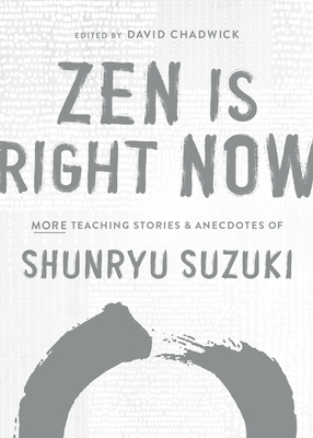 Zen Is Right Now: More Teaching Stories and Anecdotes of Shunryu Suzuki, author of Zen Mind, Beginners Mind Cover Image
