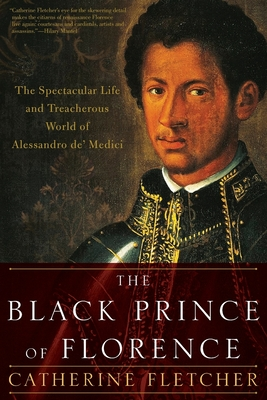 The Black Prince of Florence: The Spectacular Life and Treacherous World of Alessandro De' Medici Cover Image