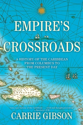 Empire's Crossroads: A History of the Caribbean from Columbus to the Present Day (Hardcover) By Carrie Gibson