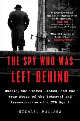 The Spy Who Was Left Behind: Russia, the United States, and the True Story of the Betrayal and Assassination of a CIA Agent Cover Image