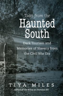 Tales from the Haunted South: Dark Tourism and Memories of Slavery from the Civil War Era (Steven and Janice Brose Lectures in the Civil War Era) Cover Image