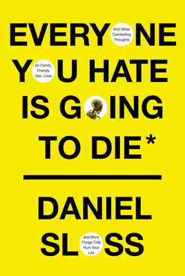 Everyone You Hate Is Going to Die: And Other Comforting Thoughts on Family, Friends, Sex, Love, and More Things That Ruin Your Life cover