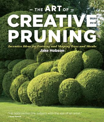 The Art of Creative Pruning: Inventive Ideas for Training and Shaping Trees and Shrubs Cover Image