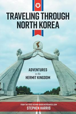 Traveling Through North Korea: Adventures in the Hermit Kingdom Cover Image