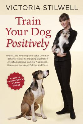 Train Your Dog Positively: Understand Your Dog and Solve Common Behavior Problems Including Separation Anxiety, Excessive Barking, Aggression, Ho Cover Image
