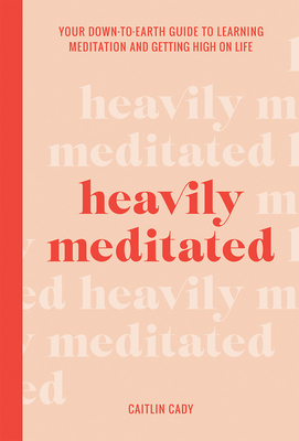 Heavily Meditated: Your down-to-earth guide to learning meditation and getting high on life Cover Image