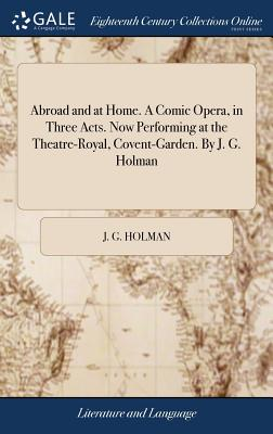 Abroad and at Home. a Comic Opera, in Three Acts. Now Performing at the Theatre-Royal, Covent-Garden. by J. G. Holman Cover Image