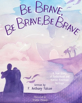 Be Brave, Be Brave, Be Brave: A True Story of Fatherhood and Native American Heritage Cover Image