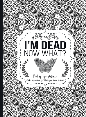 I'm Dead Now What?: End of life planner - Hardcover edition Cover Image