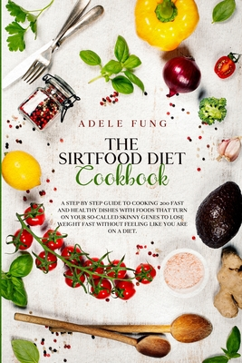 The Sirtfood Diet Cookbook: A Step By Step Guide to Cooking 200 Fast and Healthy Dishes with Foods That Turn on Your So-Called Skinny Genes to Los Cover Image