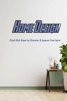 Home Design: Find Out How to Create A Space You Love: A Step-By-Step Guide to Designing Your Dream Home Book Cover Image