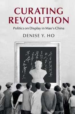 Curating Revolution (Cambridge Studies in the History of the People's Republic of) Cover Image