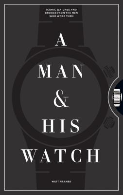A Man and His Watch: Iconic Watches and Stories from the Men Who Wore Them Cover Image