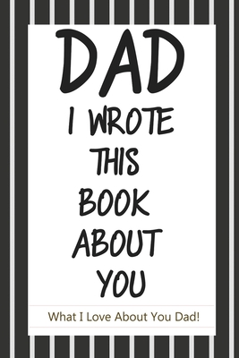 Dad, I Wrote This Book About You: Fill In The Blank Book With Prompts About What I Love About Dad/ Father's Day/ Birthday Gifts From Kids: Fill In The Cover Image