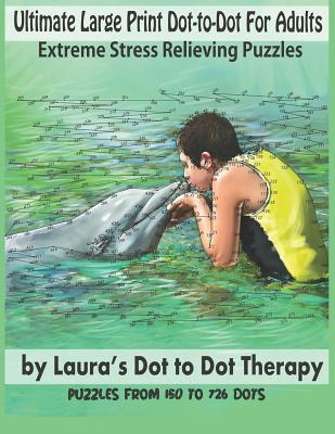Ultimate Large Print Dot-To-Dot for Adults Extreme Stress Relieving Puzzles: Puzzles from 150 to 726 Dots to Color Cover Image