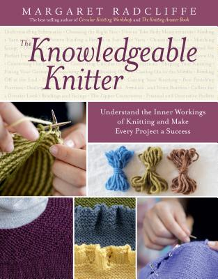 The Knowledgeable Knitter: Understand the Inner Workings of Knitting and Make Every Project a Success Cover Image