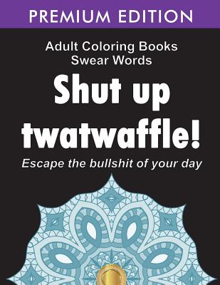 Adult Coloring Books Swear words: Shut up twatwaffle: Escape the Bullshit of your day: Stress Relieving Swear Words black background Designs (Volume 1 Cover Image