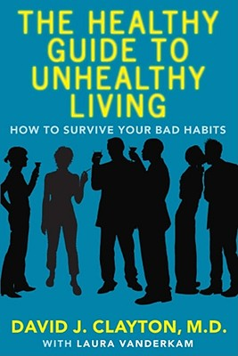 The Healthy Guide to Unhealthy Living: How to Survive Your Bad Habits Cover Image