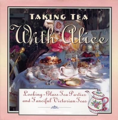 Taking Tea with Alice: Looking-Glass Tea Parties & Fanciful Victorian Teas Cover Image