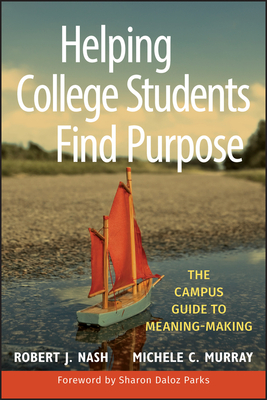 Helping College Students Find Purpose: The Campus Guide to Meaning-Making Cover Image