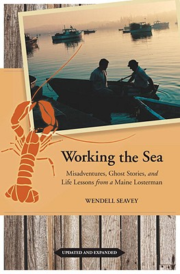 Working the Sea, Updated and Expanded: Misadventures, Ghost Stories, and Life Lessons from a Maine Lobsterman Wendell Seavey