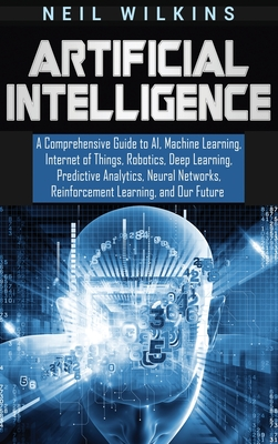 Artificial Intelligence: A Comprehensive Guide to AI, Machine Learning, Internet of Things, Robotics, Deep Learning, Predictive Analytics, Neur Cover Image