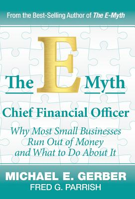 The E-Myth Chief Financial Officer: Why Most Small Businesses Run Out of Money and What to Do about It Cover Image