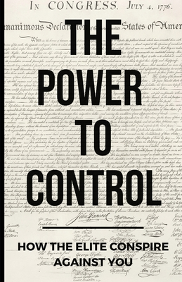 The Power To Control: How the Elite Conspire Against You Cover Image