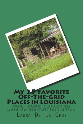 My 25 Favorite Off-The-Grid Places in Louisiana: Places I traveled in Louisiana that weren't invaded by every other wacky tourist that thought they sh Cover Image