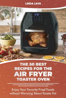 The 50 Best Recipes for the Air Fryer Toaster Oven: Enjoy Your Favorite Fried Foods without Worrying About Excess Fat Cover Image