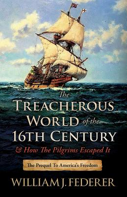 The Treacherous World of the 16th Century & How the Pilgrims Escaped It: The Prequel to America's Freedom Cover Image