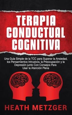 Terapia Conductual Cognitiva: Una Guía Simple de la TCC para Superar la Ansiedad, los Pensamientos Intrusivos, la Preocupación y la Depresión junto Cover Image