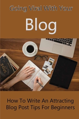 Going Viral With Your Blog: How To Write An Attracting Blog Post, Tips For Beginners: Blogging Tips For New Bloggers Cover Image