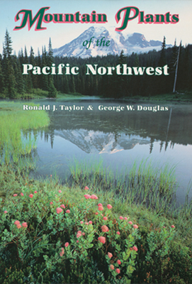 Mountain Plants of the Pacific Northwest: A Field Guide to Washington, Western British Columbia, and Southeastern Alaska Cover Image