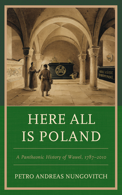 Here All Is Poland: A Pantheonic History of Wawel, 1787-2010 Cover Image