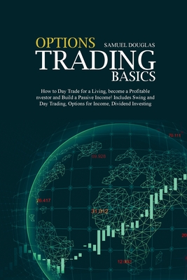 Options Trading Basics: How to Day Trade for a Living, become a Profitable Investor and Build a Passive Income! Includes Swing and Day Trading Cover Image