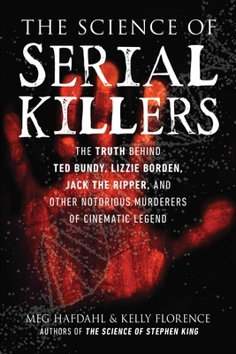 The Science of Serial Killers: The Truth Behind Ted Bundy, Lizzie Borden, Jack the Ripper, and Other Notorious Murderers of Cinematic Legend Cover Image