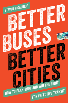 Better Buses, Better Cities: How to Plan, Run, and Win the Fight for Effective Transit Cover Image