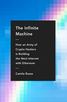 The Infinite Machine: How an Army of Crypto-hackers Is Building the Next Internet with Ethereum Cover Image