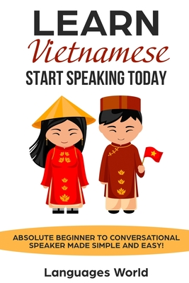 Learn Vietnamese: Start Speaking Today. Absolute Beginner to Conversational Speaker Made Simple and Easy! Cover Image