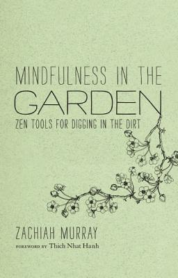 Mindfulness in the Garden: Zen Tools for Digging in the Dirt Cover Image