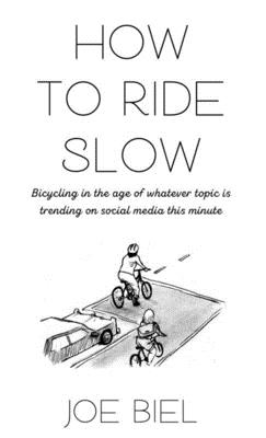 How to Ride Slow: Bicycling in the Age of Whatever Topic Is Trending on Social Media This Minute Cover Image