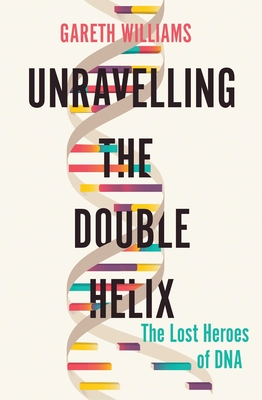 Unravelling the Double Helix: The Lost Heroes of DNA Cover Image