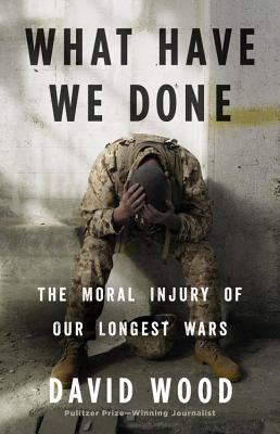 What Have We Done: The Moral Injury of Our Longest Wars Cover Image