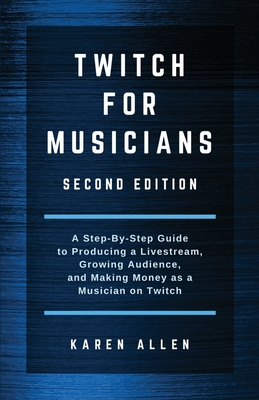 Twitch for Musicians: A Step-by-Step Guide to Producing a Livestream, Growing Audience, and Making Money as a Musician on Twitch Cover Image