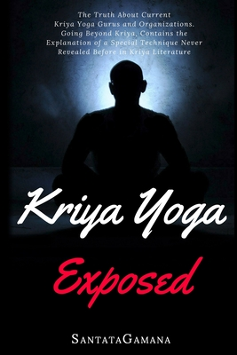 Kriya Yoga Exposed: The Truth About Current Kriya Yoga Gurus, Organizations & Going Beyond Kriya, Contains the Explanation of a Special Te Cover Image