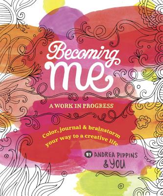 Becoming Me: A Work in Progress: Color, Journal & Brainstorm Your Way to a Creative Life Cover Image