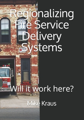 Regionalizing Fire Service Delivery Systems: Will it work here? Cover Image
