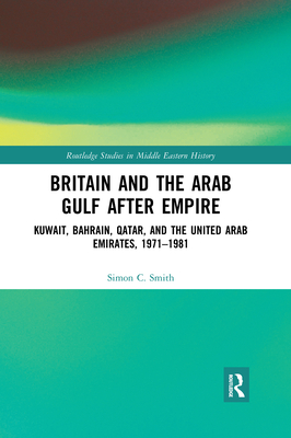 Britain and the Arab Gulf After Empire: Kuwait, Bahrain, Qatar, and the United Arab Emirates, 1971-1981 (Routledge Studies in Middle Eastern History) Cover Image