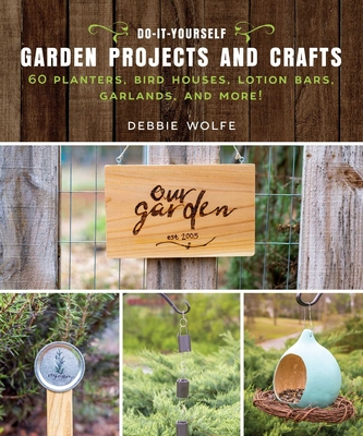 Do-It-Yourself Garden Projects and Crafts: 60 Planters, Bird Houses, Lotion Bars, Garlands, and More Cover Image